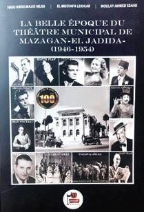 «La belle époque du Théâtre Municipal de Mazagan / El Jadida (1946-1954) » - Hadj Abdelmajid Nejdi, Elmostafa Lekhiar et Moulay Ahmed Sdaïki – Edité avec le soutien de la fondation Chouaïb Sdaïki Doukkali.